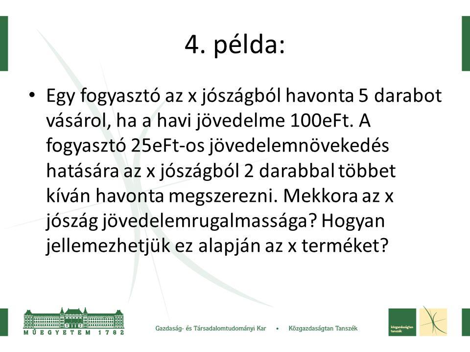 4. példa: • Egy fogyasztó az x jószágból havonta 5 darabot vásárol, ha a havi jövedelme 100eFt. A fogyasztó 25eFt-os jövedelemnövekedés hatására az x