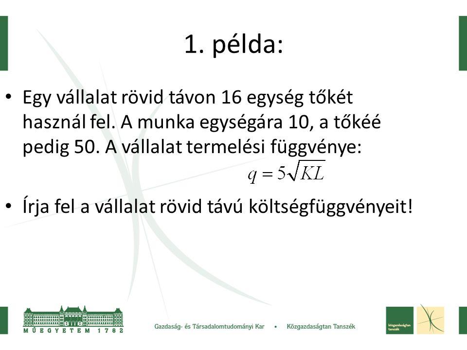 1. példa: • Egy vállalat rövid távon 16 egység tőkét használ fel. A munka egységára 10, a tőkéé pedig 50. A vállalat termelési függvénye: • Írja fel a