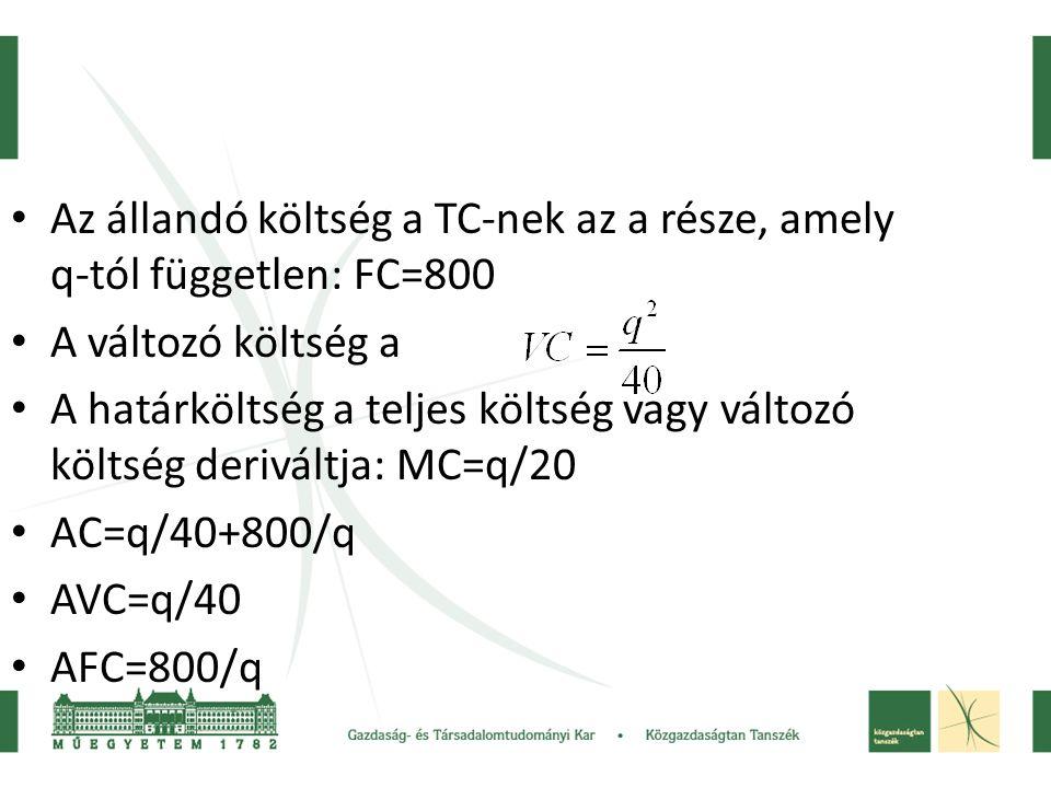 • Az állandó költség a TC-nek az a része, amely q-tól független: FC=800 • A változó költség a • A határköltség a teljes költség vagy változó költség d