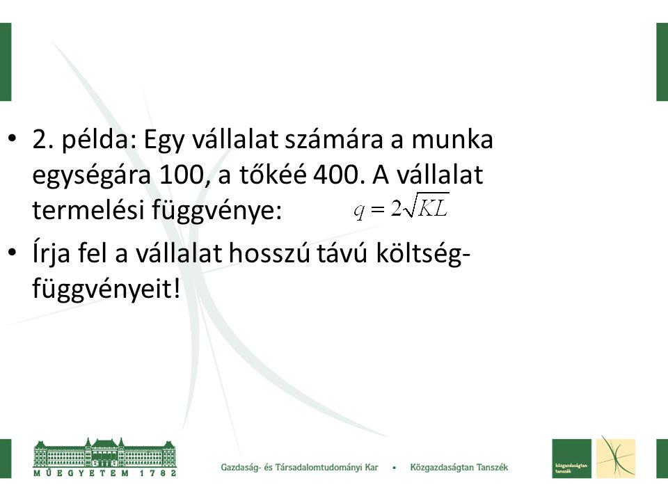 • 2. példa: Egy vállalat számára a munka egységára 100, a tőkéé 400. A vállalat termelési függvénye: • Írja fel a vállalat hosszú távú költség- függvé