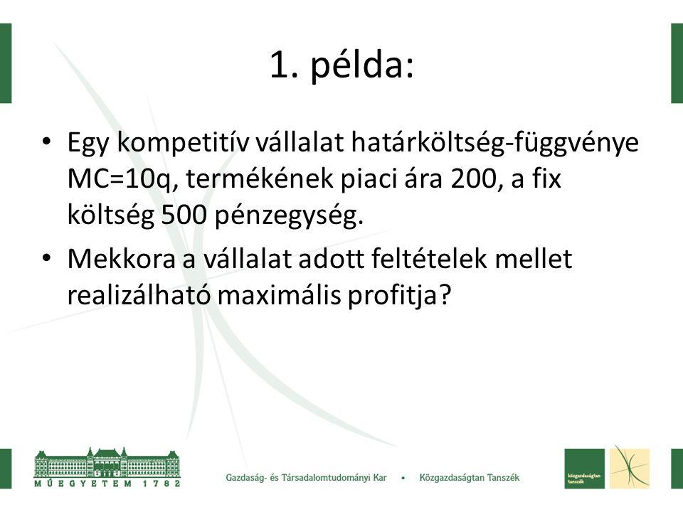 1. példa: • Egy kompetitív vállalat határköltség-függvénye MC=10q, termékének piaci ára 200, a fix költség 500 pénzegység. • Mekkora a vállalat adott