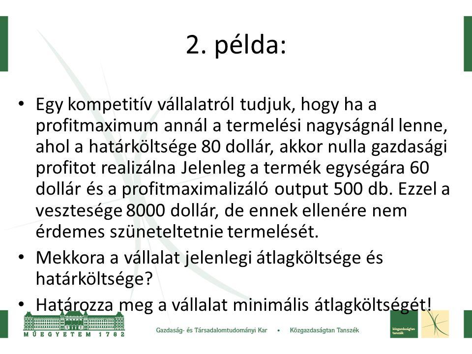 2. példa: • Egy kompetitív vállalatról tudjuk, hogy ha a profitmaximum annál a termelési nagyságnál lenne, ahol a határköltsége 80 dollár, akkor nulla