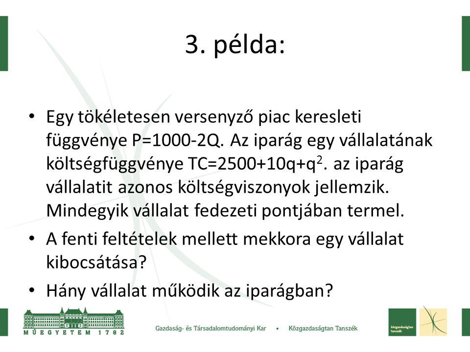 3. példa: • Egy tökéletesen versenyző piac keresleti függvénye P=1000-2Q. Az iparág egy vállalatának költségfüggvénye TC=2500+10q+q 2. az iparág válla