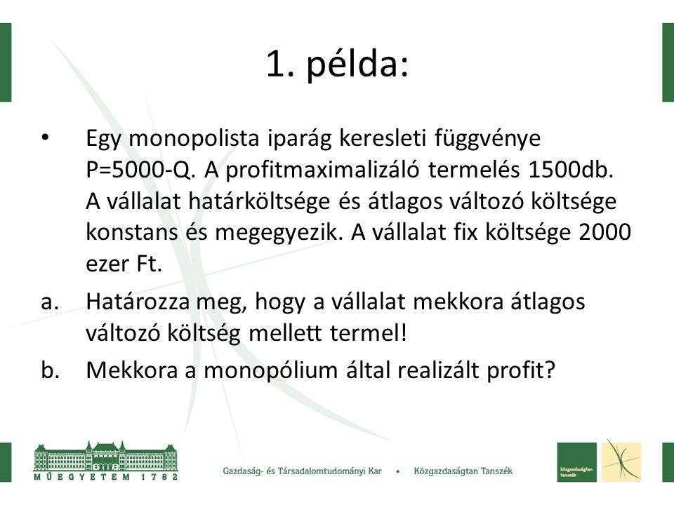 1. példa: • Egy monopolista iparág keresleti függvénye P=5000-Q. A profitmaximalizáló termelés 1500db. A vállalat határköltsége és átlagos változó köl