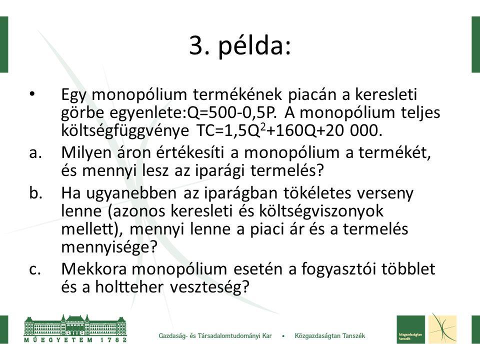 3. példa: • Egy monopólium termékének piacán a keresleti görbe egyenlete:Q=500-0,5P. A monopólium teljes költségfüggvénye TC=1,5Q 2 +160Q+20 000. a.Mi