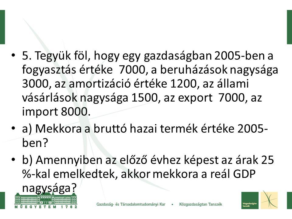 • 5. Tegyük föl, hogy egy gazdaságban 2005-ben a fogyasztás értéke 7000, a beruházások nagysága 3000, az amortizáció értéke 1200, az állami vásárlások