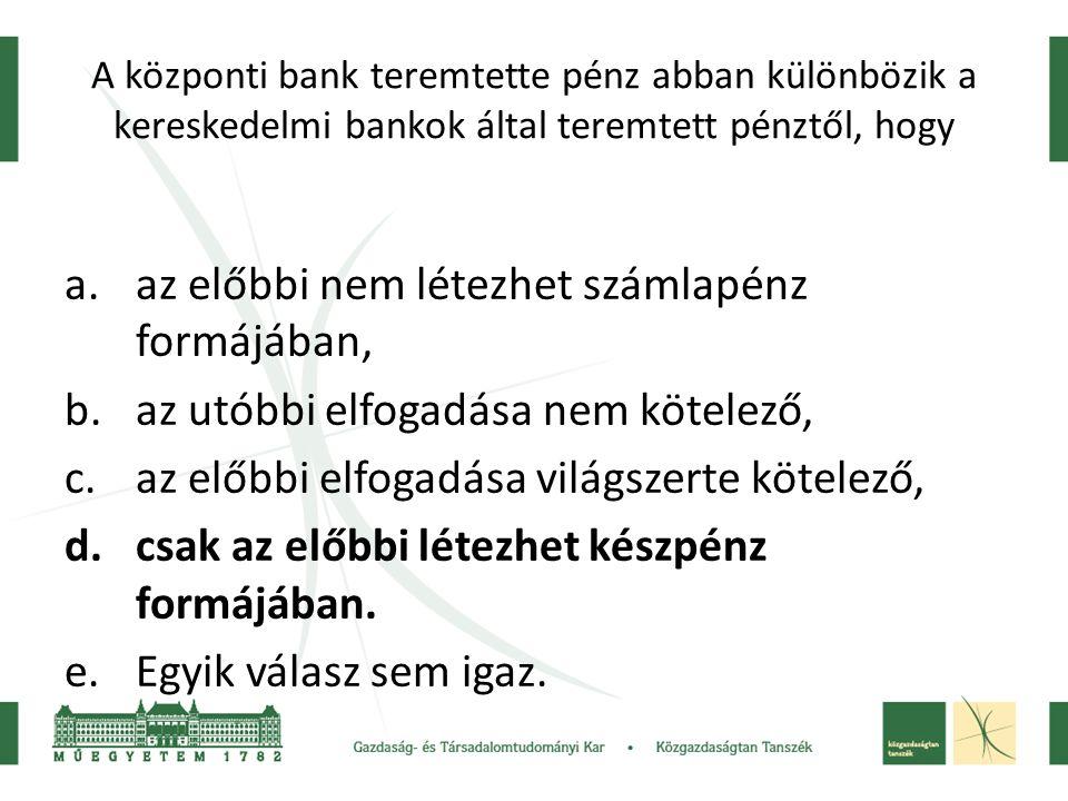 A központi bank teremtette pénz abban különbözik a kereskedelmi bankok által teremtett pénztől, hogy a.az előbbi nem létezhet számlapénz formájában, b