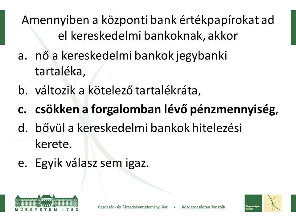 Amennyiben a központi bank értékpapírokat ad el kereskedelmi bankoknak, akkor a.nő a kereskedelmi bankok jegybanki tartaléka, b.változik a kötelező ta