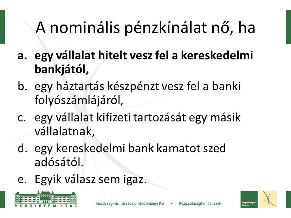 A nominális pénzkínálat nő, ha a.egy vállalat hitelt vesz fel a kereskedelmi bankjától, b.egy háztartás készpénzt vesz fel a banki folyószámlájáról, c