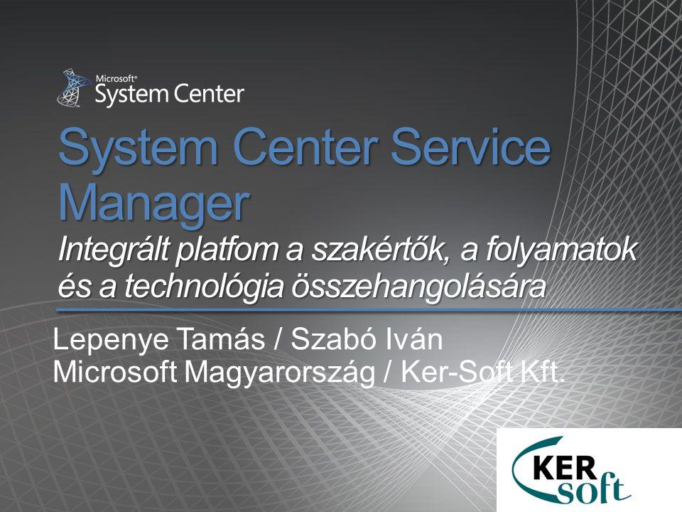 System Center Service Manager Integrált platfom a szakértők, a folyamatok és a technológia összehangolására Lepenye Tamás / Szabó Iván Microsoft Magya