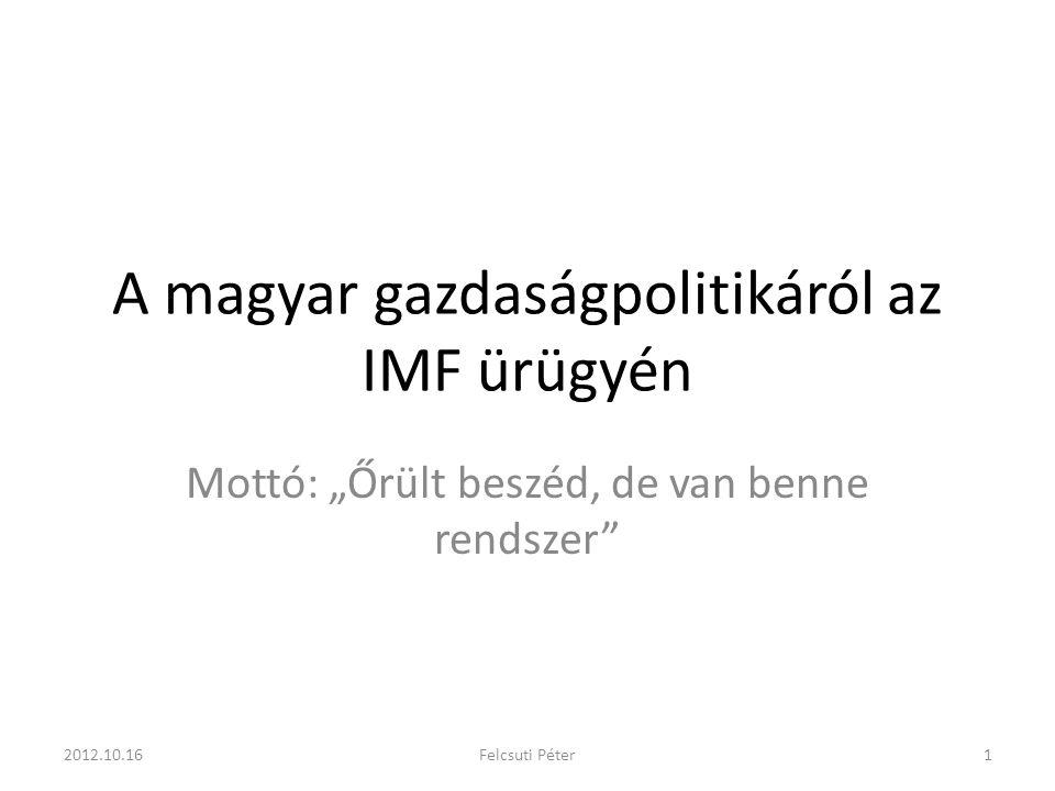 """A magyar gazdaságpolitikáról az IMF ürügyén Mottó: """"Őrült beszéd, de van benne rendszer 2012.10.161Felcsuti Péter"""