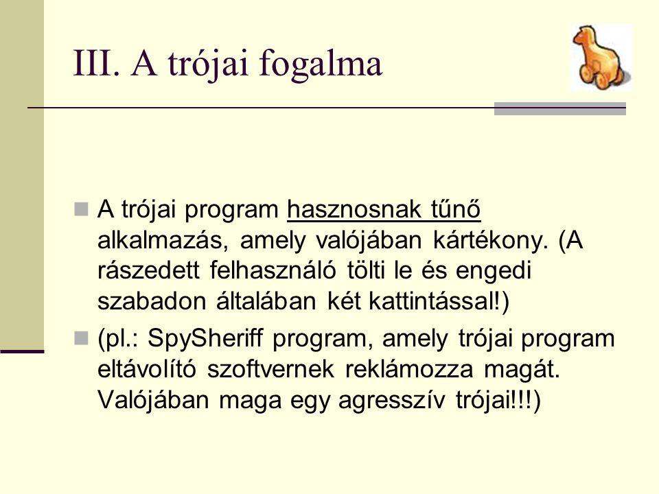 III. A trójai fogalma  A trójai program hasznosnak tűnő alkalmazás, amely valójában kártékony. (A rászedett felhasználó tölti le és engedi szabadon á