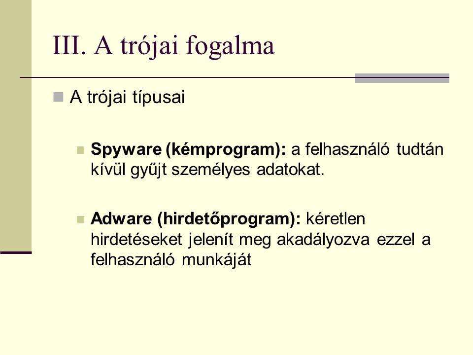 III. A trójai fogalma  A trójai típusai  Spyware (kémprogram): a felhasználó tudtán kívül gyűjt személyes adatokat.  Adware (hirdetőprogram): kéret