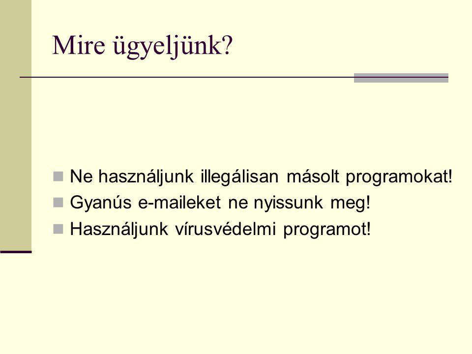 Mire ügyeljünk?  Ne használjunk illegálisan másolt programokat!  Gyanús e-maileket ne nyissunk meg!  Használjunk vírusvédelmi programot!