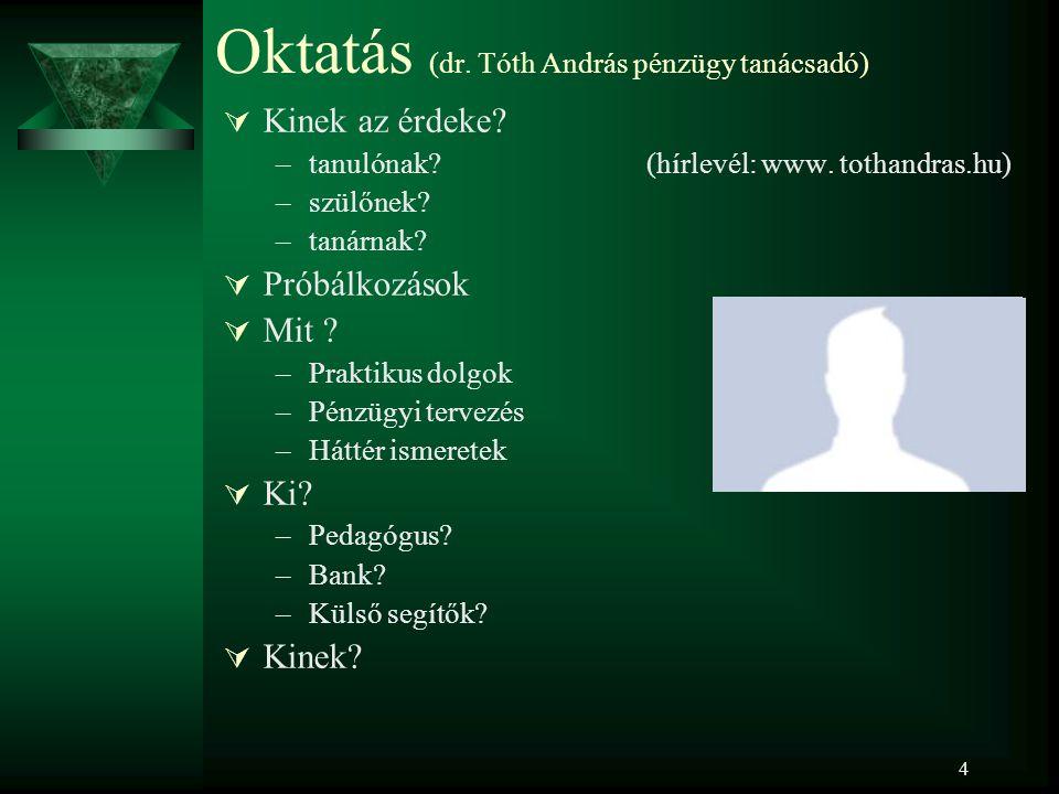 4 Oktatás (dr. Tóth András pénzügy tanácsadó)  Kinek az érdeke? –tanulónak? (hírlevél: www. tothandras.hu) –szülőnek? –tanárnak?  Próbálkozások  Mi