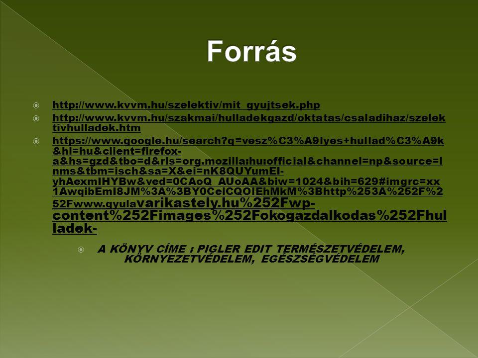  http://www.kvvm.hu/szelektiv/mit_gyujtsek.php  http://www.kvvm.hu/szakmai/hulladekgazd/oktatas/csaladihaz/szelek tivhulladek.htm  https://www.google.hu/search q=vesz%C3%A9lyes+hullad%C3%A9k &hl=hu&client=firefox- a&hs=gzd&tbo=d&rls=org.mozilla:hu:official&channel=np&source=l nms&tbm=isch&sa=X&ei=nK8QUYumEI- yhAexmIHYBw&ved=0CAoQ_AUoAA&biw=1024&bih=629#imgrc=xx 1AwqibEmI8JM%3A%3BY0CelCQOlEhMkM%3Bhttp%253A%252F%2 52Fwww.gyula varikastely.hu%252Fwp- content%252Fimages%252Fokogazdalkodas%252Fhul ladek-  A KÖNYV CÍME : PIGLER EDIT TERMÉSZETVÉDELEM, KÖRNYEZETVÉDELEM, EGÉSZSÉGVÉDELEM