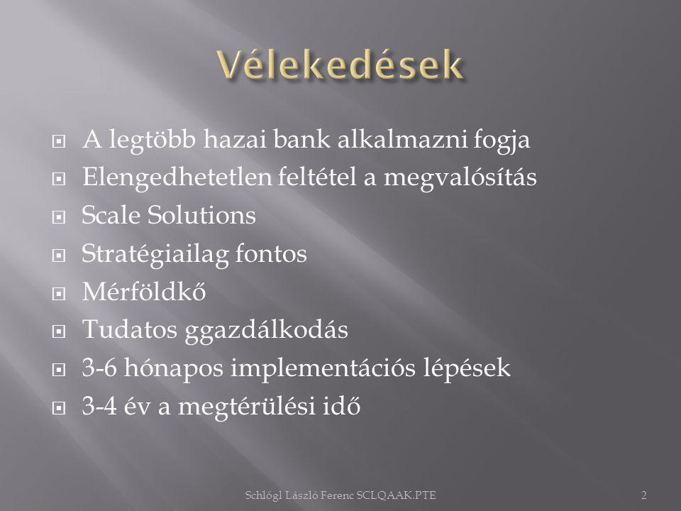  A legtöbb hazai bank alkalmazni fogja  Elengedhetetlen feltétel a megvalósítás  Scale Solutions  Stratégiailag fontos  Mérföldkő  Tudatos ggazdálkodás  3-6 hónapos implementációs lépések  3-4 év a megtérülési idő Schlőgl László Ferenc SCLQAAK.PTE2