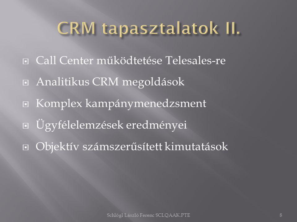  Call Center működtetése Telesales-re  Analitikus CRM megoldások  Komplex kampánymenedzsment  Ügyfélelemzések eredményei  Objektív számszerűsített kimutatások Schlőgl László Ferenc SCLQAAK.PTE8