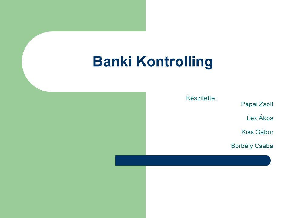 Banki Kontrolling Készítette: Pápai Zsolt Lex Ákos Kiss Gábor Borbély Csaba