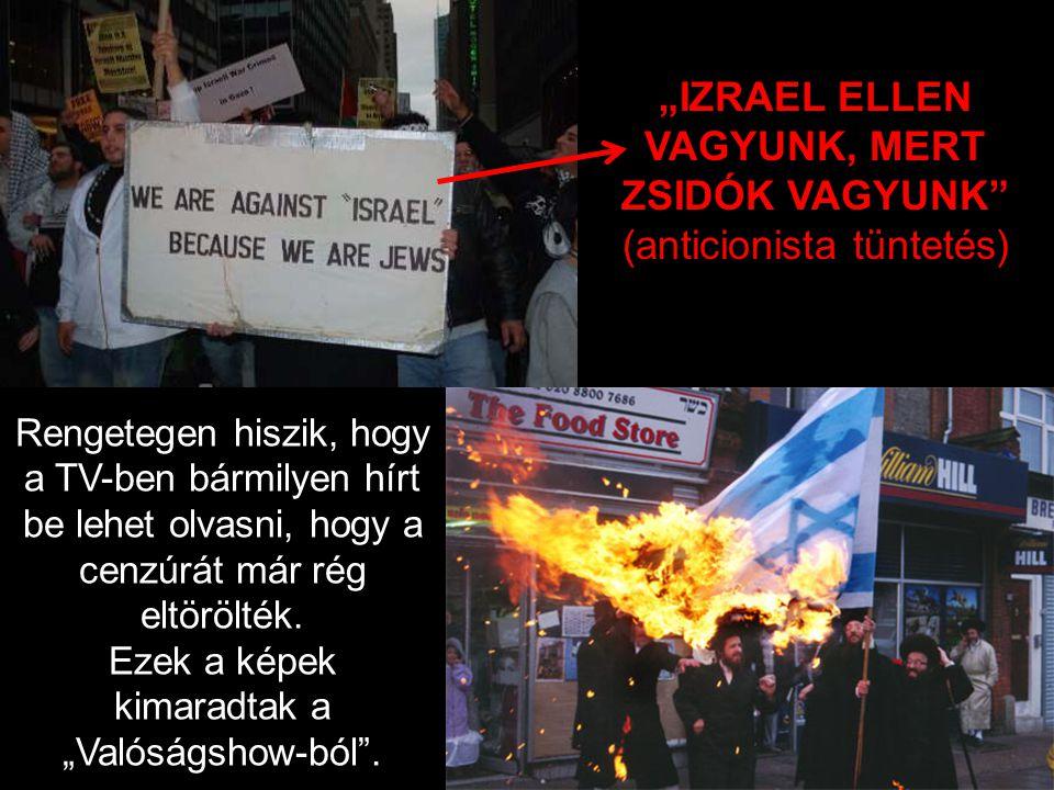 """""""IZRAEL ELLEN VAGYUNK, MERT ZSIDÓK VAGYUNK (anticionista tüntetés) Rengetegen hiszik, hogy a TV-ben bármilyen hírt be lehet olvasni, hogy a cenzúrát már rég eltörölték."""
