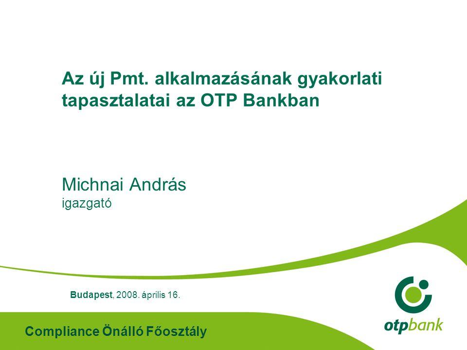 Compliance Önálló Főosztály Az új Pmt. alkalmazásának gyakorlati tapasztalatai az OTP Bankban Michnai András igazgató Budapest, 2008. április 16.