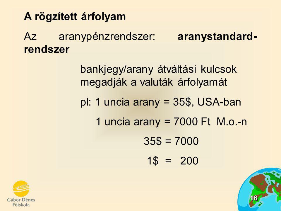 16 A rögzített árfolyam Az aranypénzrendszer: aranystandard- rendszer bankjegy/arany átváltási kulcsok megadják a valuták árfolyamát pl: 1 uncia arany