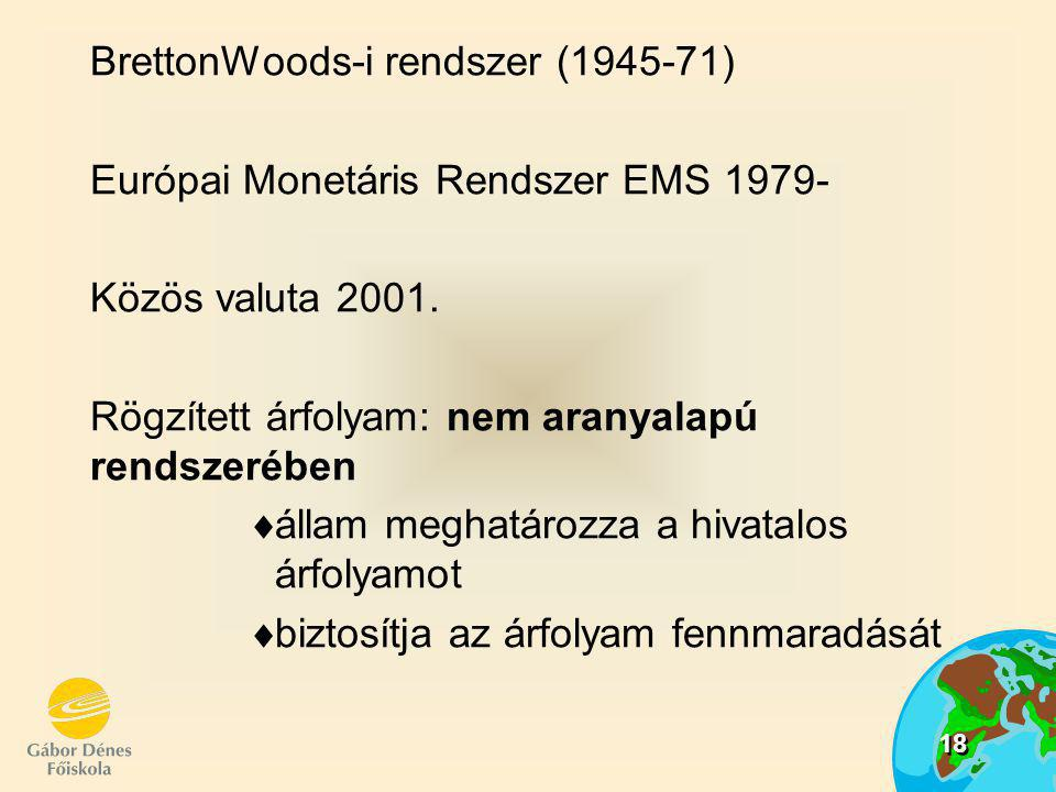18 BrettonWoods-i rendszer (1945-71) Európai Monetáris Rendszer EMS 1979- Közös valuta 2001. Rögzített árfolyam: nem aranyalapú rendszerében áá llam