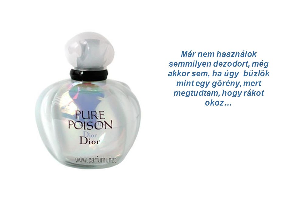 Már nem használok semmilyen dezodort, még akkor sem, ha úgy bűzlök mint egy görény, mert megtudtam, hogy rákot okoz…