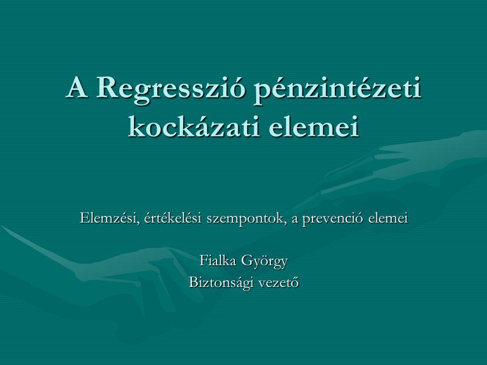 A Regresszió pénzintézeti kockázati elemei Elemzési, értékelési szempontok, a prevenció elemei Fialka György Biztonsági vezető