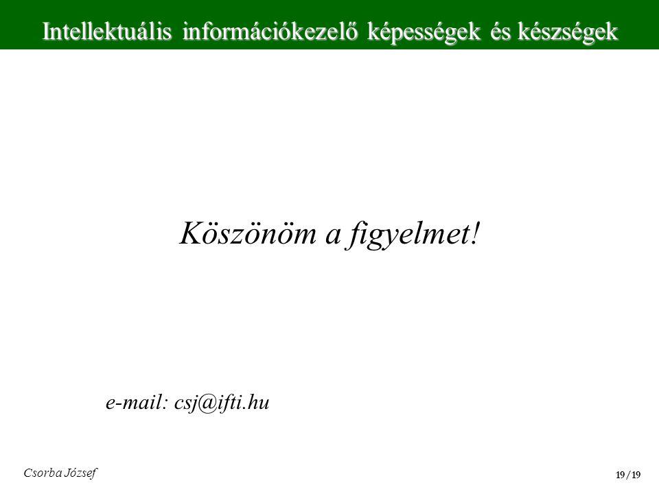 Intellektuális információkezelő képességek és készségek 19/19 Csorba József Köszönöm a figyelmet! e-mail: csj@ifti.hu
