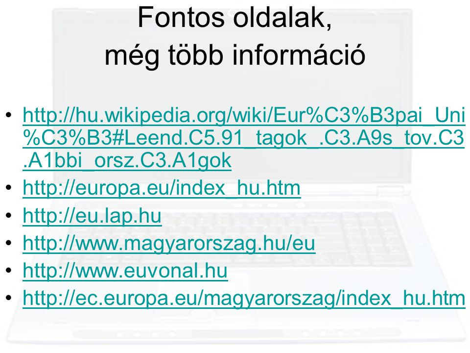 Fontos oldalak, még több információ •http://hu.wikipedia.org/wiki/Eur%C3%B3pai_Uni %C3%B3#Leend.C5.91_tagok_.C3.A9s_tov.C3.A1bbi_orsz.C3.A1gokhttp://hu.wikipedia.org/wiki/Eur%C3%B3pai_Uni %C3%B3#Leend.C5.91_tagok_.C3.A9s_tov.C3.A1bbi_orsz.C3.A1gok •http://europa.eu/index_hu.htmhttp://europa.eu/index_hu.htm •http://eu.lap.huhttp://eu.lap.hu •http://www.magyarorszag.hu/euhttp://www.magyarorszag.hu/eu •http://www.euvonal.huhttp://www.euvonal.hu •http://ec.europa.eu/magyarorszag/index_hu.htmhttp://ec.europa.eu/magyarorszag/index_hu.htm