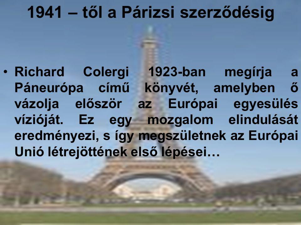 1941 – től a Párizsi szerződésig •Richard Colergi 1923-ban megírja a Páneurópa című könyvét, amelyben ő vázolja először az Európai egyesülés vízióját.