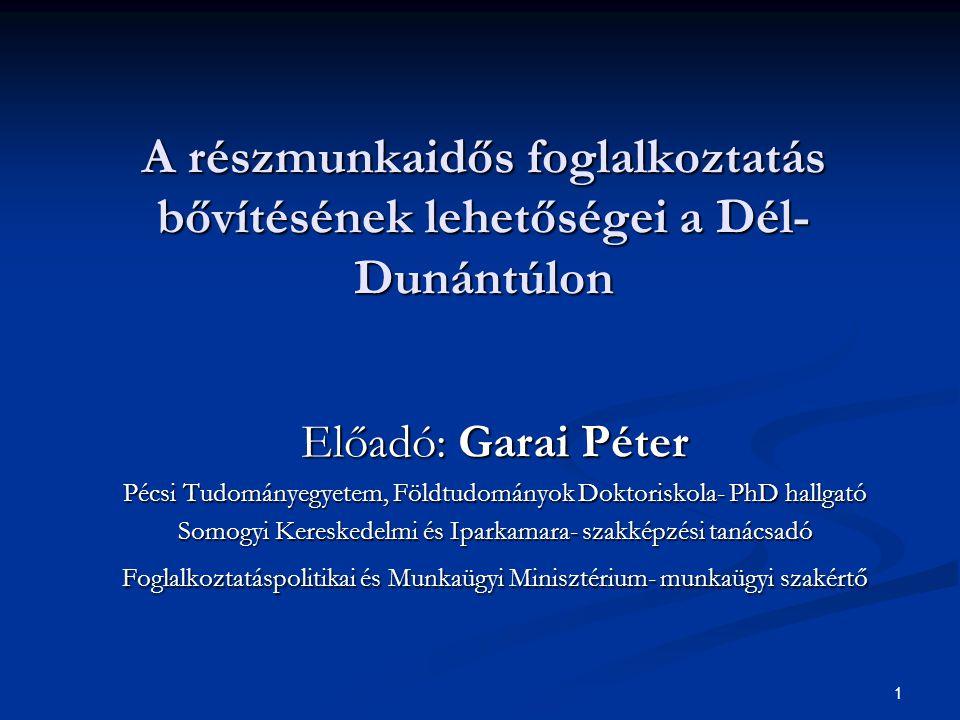 1 A részmunkaidős foglalkoztatás bővítésének lehetőségei a Dél- Dunántúlon Előadó: Garai Péter Pécsi Tudományegyetem, Földtudományok Doktoriskola- PhD hallgató Somogyi Kereskedelmi és Iparkamara- szakképzési tanácsadó Foglalkoztatáspolitikai és Munkaügyi Minisztérium- munkaügyi szakértő