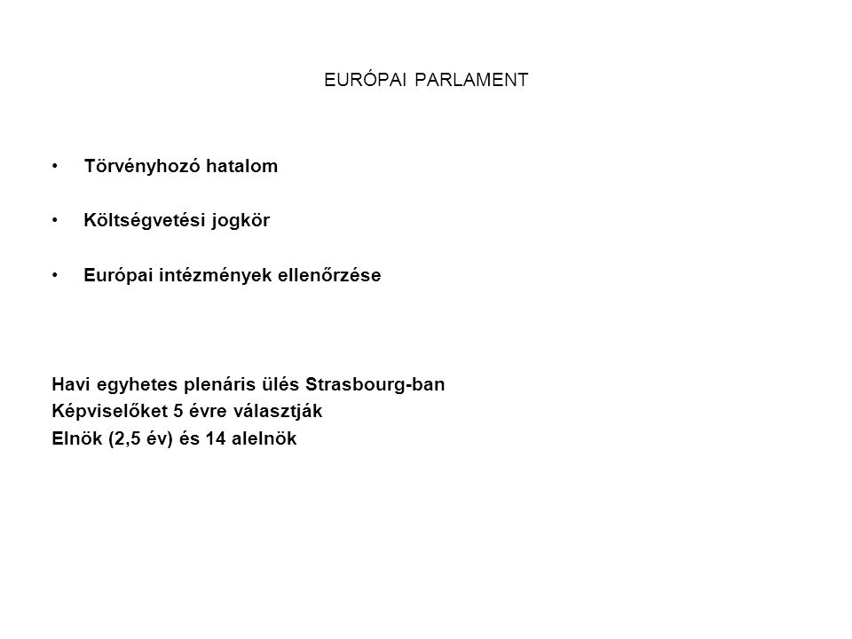 EURÓPAI PARLAMENT •Törvényhozó hatalom •Költségvetési jogkör •Európai intézmények ellenőrzése Havi egyhetes plenáris ülés Strasbourg-ban Képviselőket