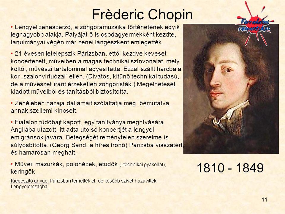 11 Frèderic Chopin • Lengyel zeneszerző, a zongoramuzsika történetének egyik legnagyobb alakja. Pályáját ő is csodagyermekként kezdte, tanulmányai vég