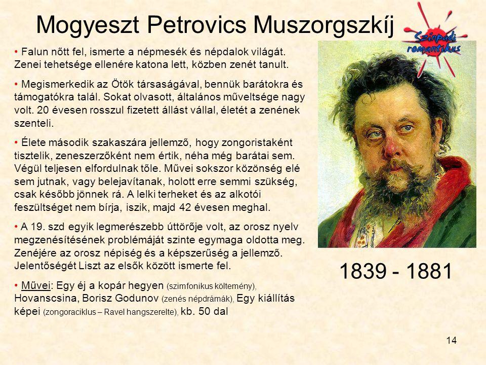 14 Mogyeszt Petrovics Muszorgszkíj • Falun nőtt fel, ismerte a népmesék és népdalok világát. Zenei tehetsége ellenére katona lett, közben zenét tanult