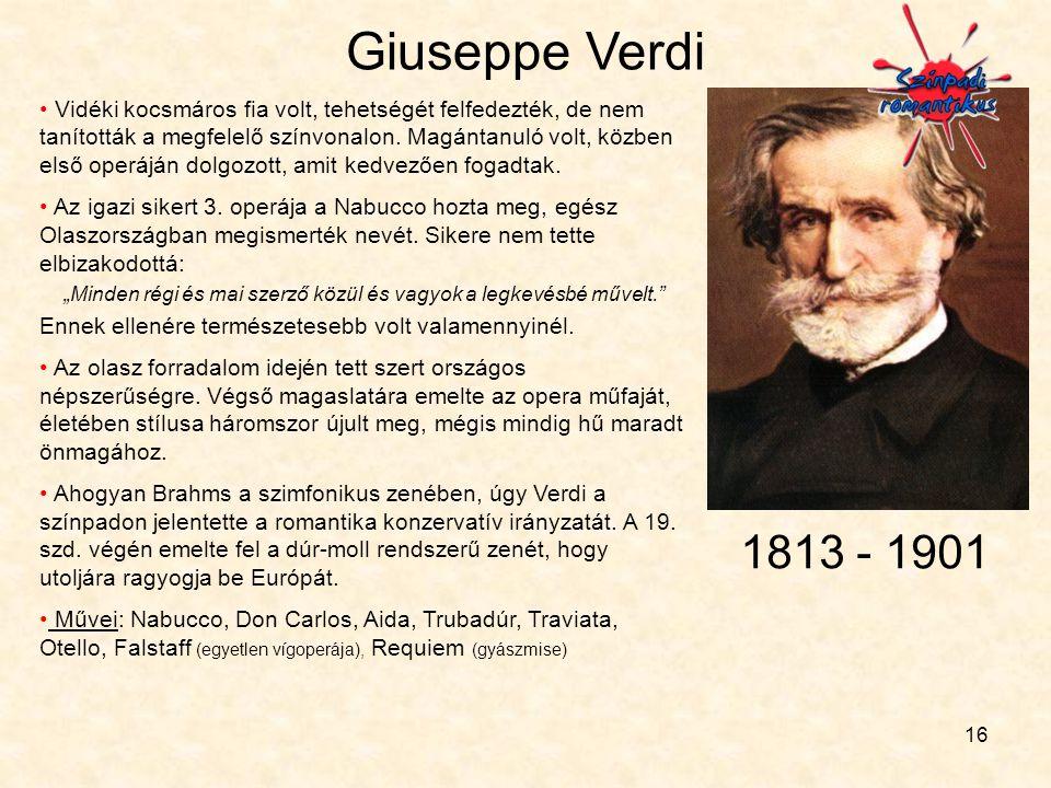 16 Giuseppe Verdi • Vidéki kocsmáros fia volt, tehetségét felfedezték, de nem tanították a megfelelő színvonalon. Magántanuló volt, közben első operáj