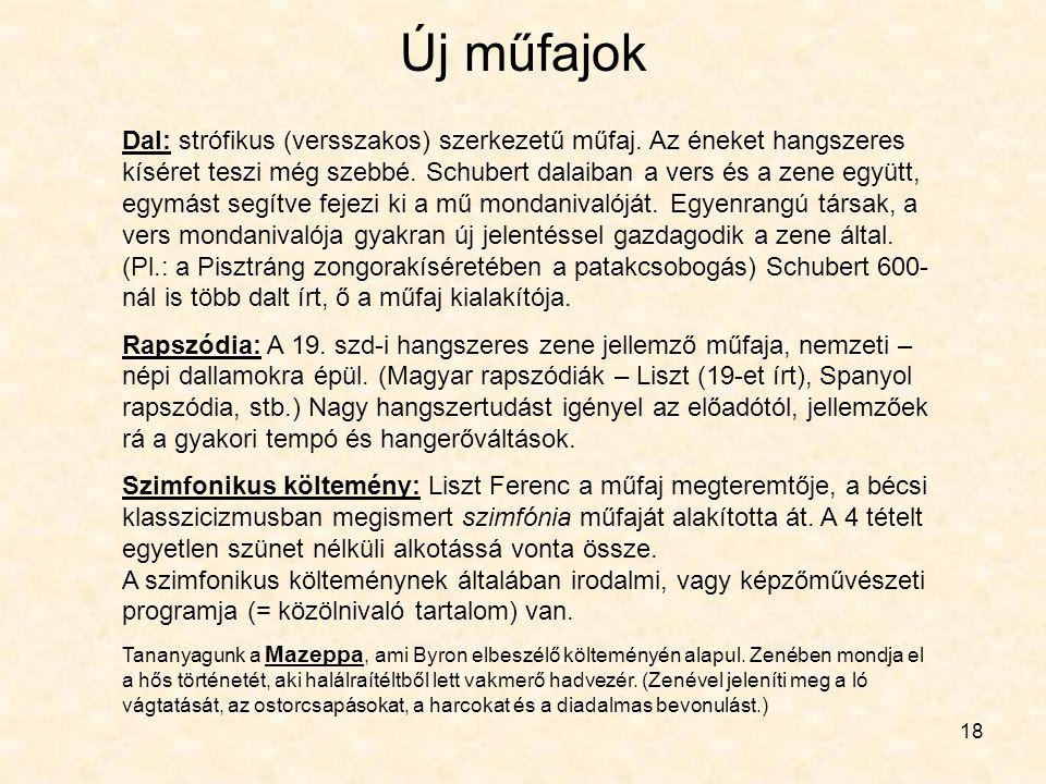 18 Új műfajok Dal: strófikus (versszakos) szerkezetű műfaj. Az éneket hangszeres kíséret teszi még szebbé. Schubert dalaiban a vers és a zene együtt,