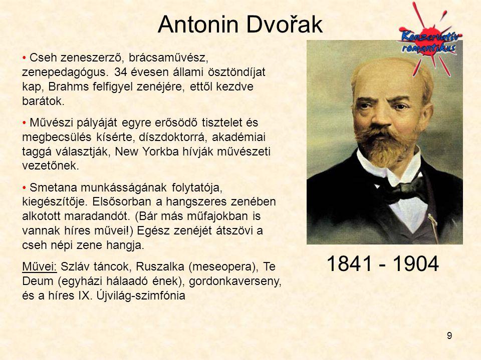 9 Antonin Dvořak • Cseh zeneszerző, brácsaművész, zenepedagógus. 34 évesen állami ösztöndíjat kap, Brahms felfigyel zenéjére, ettől kezdve barátok. •