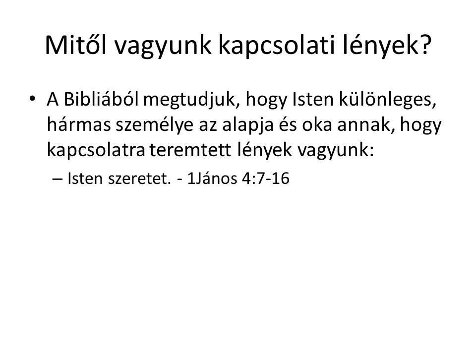 Mitől vagyunk kapcsolati lények? • A Bibliából megtudjuk, hogy Isten különleges, hármas személye az alapja és oka annak, hogy kapcsolatra teremtett lé