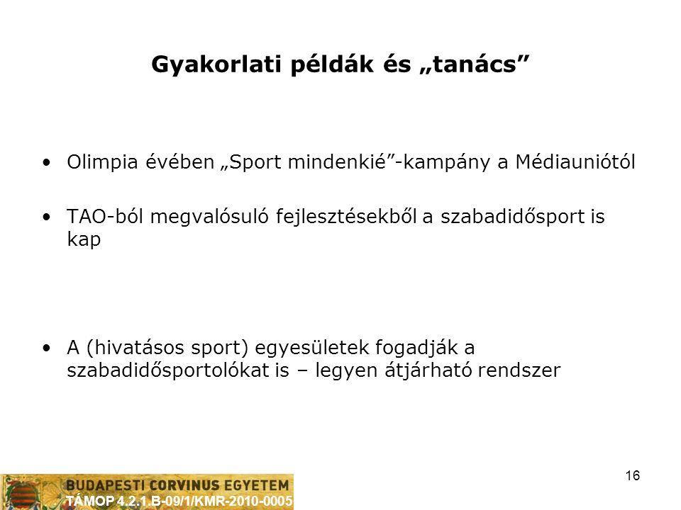 """TÁMOP 4.2.1.B-09/1/KMR-2010-0005 16 Gyakorlati példák és """"tanács •Olimpia évében """"Sport mindenkié -kampány a Médiauniótól •TAO-ból megvalósuló fejlesztésekből a szabadidősport is kap •A (hivatásos sport) egyesületek fogadják a szabadidősportolókat is – legyen átjárható rendszer"""