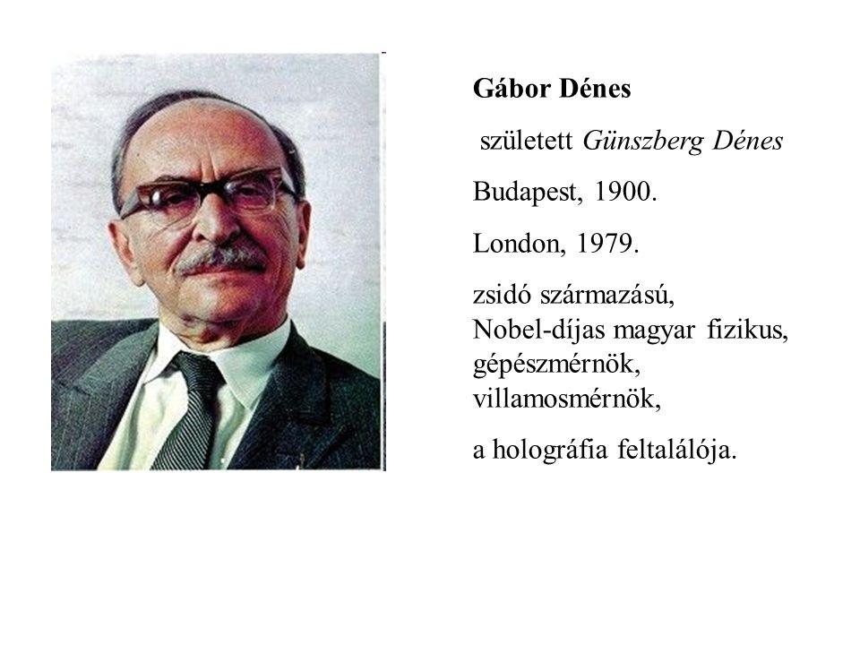 Gábor Dénes született Günszberg Dénes Budapest, 1900. London, 1979. zsidó származású, Nobel-díjas magyar fizikus, gépészmérnök, villamosmérnök, a holo