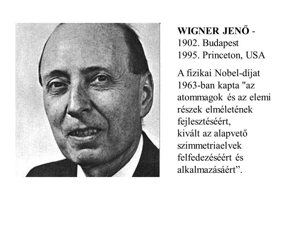 WIGNER JENŐ - 1902. Budapest 1995. Princeton, USA A fizikai Nobel-díjat 1963-ban kapta