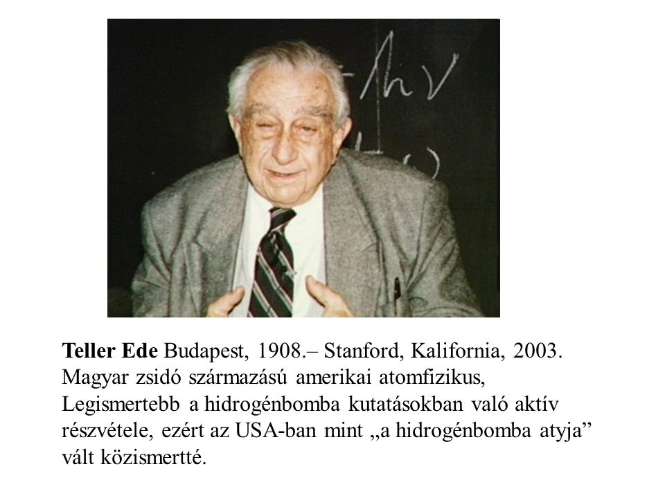 Teller Ede Budapest, 1908.– Stanford, Kalifornia, 2003. Magyar zsidó származású amerikai atomfizikus, Legismertebb a hidrogénbomba kutatásokban való a