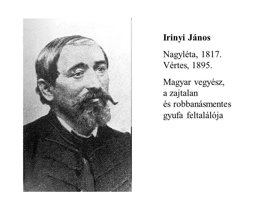 Irinyi János Nagyléta, 1817. Vértes, 1895. Magyar vegyész, a zajtalan és robbanásmentes gyufa feltalálója