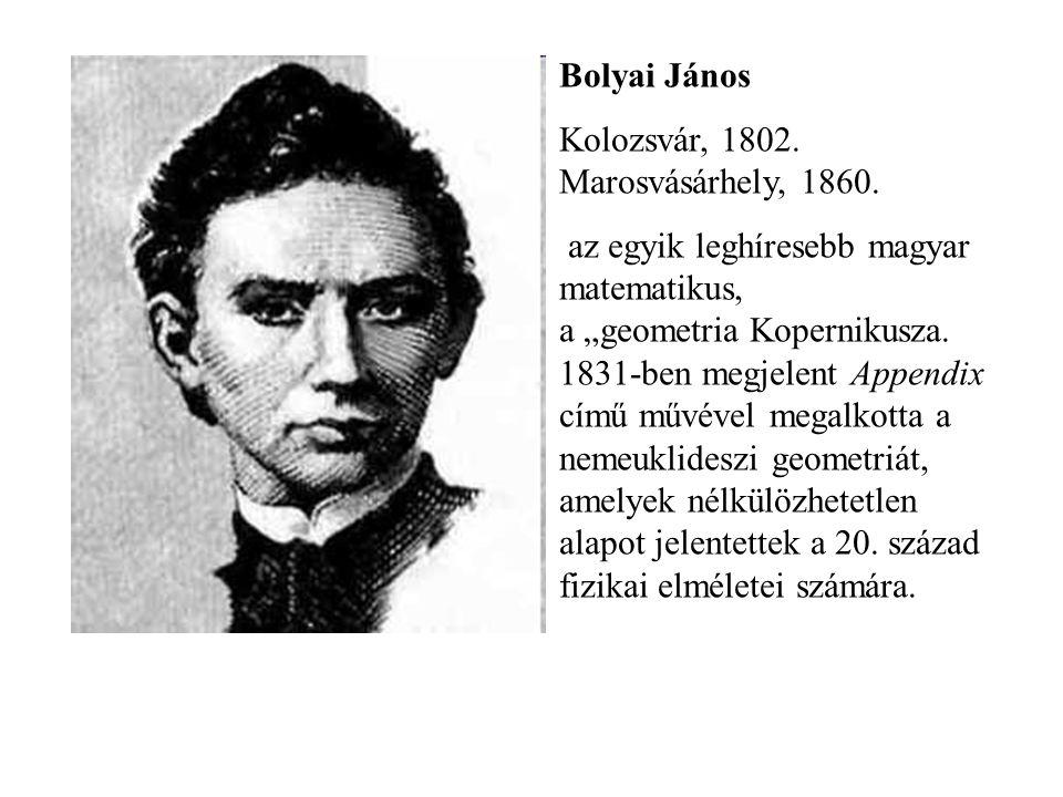 """Bolyai János Kolozsvár, 1802. Marosvásárhely, 1860. az egyik leghíresebb magyar matematikus, a """"geometria Kopernikusza. 1831-ben megjelent Appendix cí"""