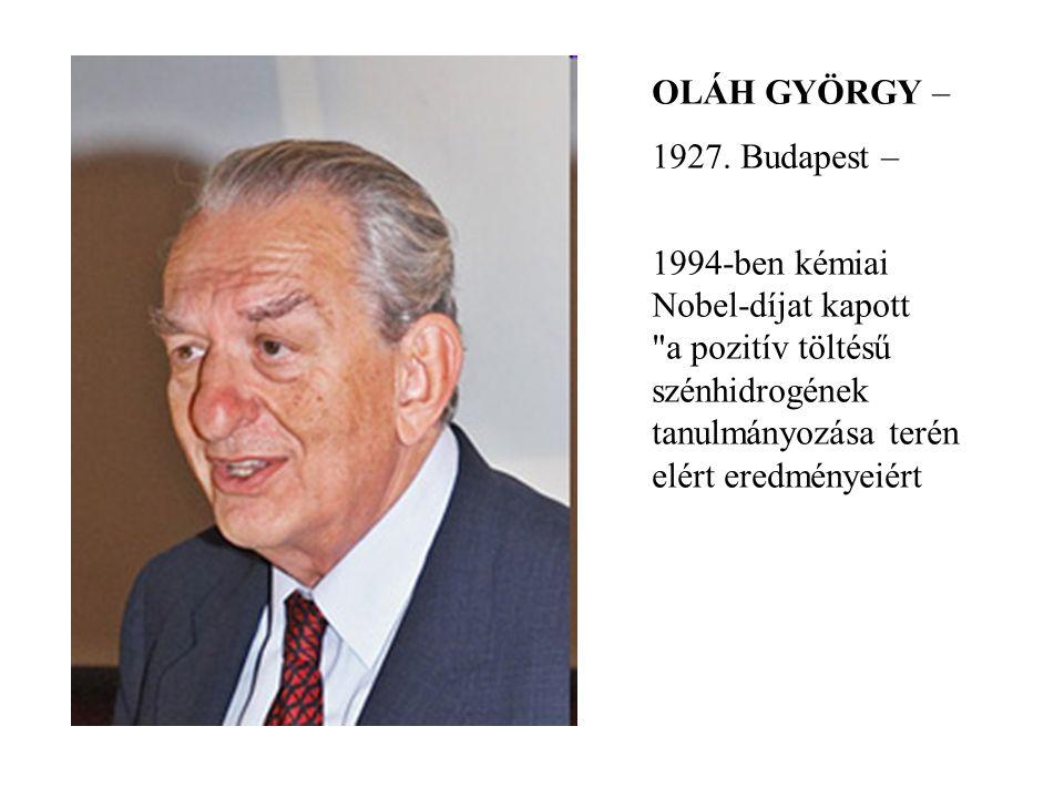 OLÁH GYÖRGY – 1927. Budapest – 1994-ben kémiai Nobel-díjat kapott