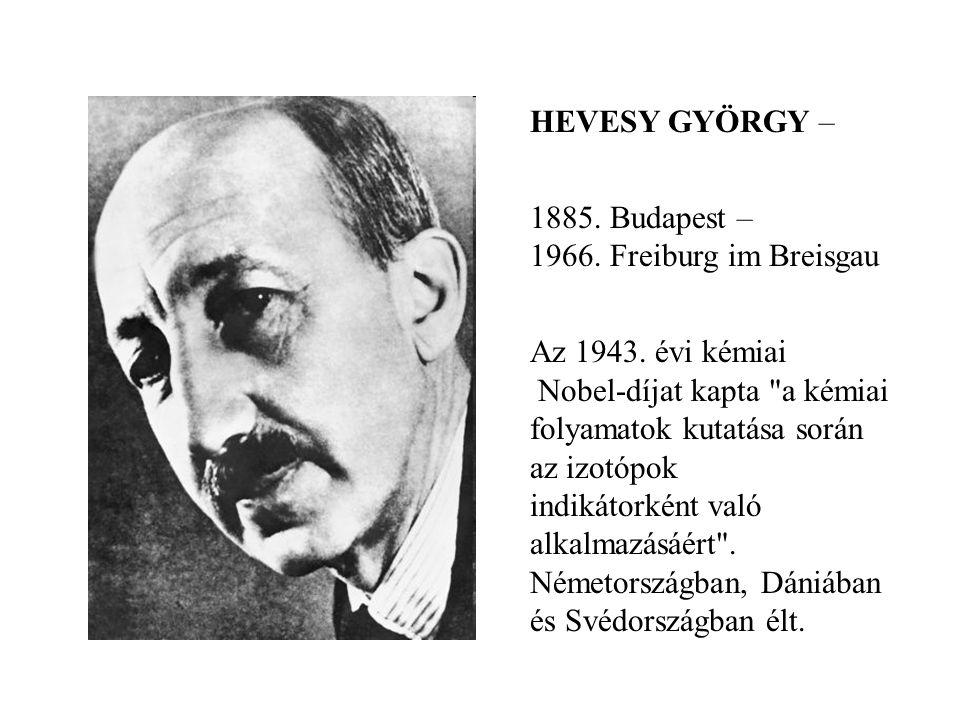 HEVESY GYÖRGY – 1885. Budapest – 1966. Freiburg im Breisgau Az 1943. évi kémiai Nobel-díjat kapta