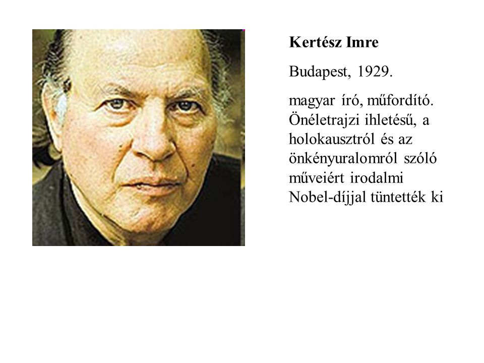 Kertész Imre Budapest, 1929. magyar író, műfordító. Önéletrajzi ihletésű, a holokausztról és az önkényuralomról szóló műveiért irodalmi Nobel-díjjal t