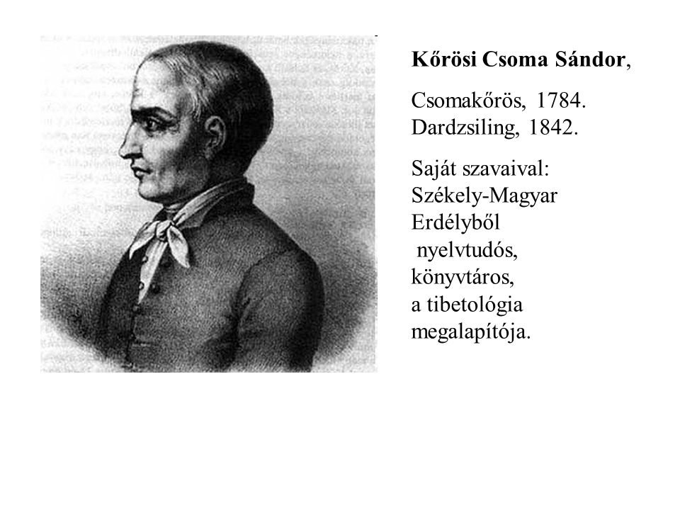 Kőrösi Csoma Sándor, Csomakőrös, 1784. Dardzsiling, 1842. Saját szavaival: Székely-Magyar Erdélyből nyelvtudós, könyvtáros, a tibetológia megalapítója